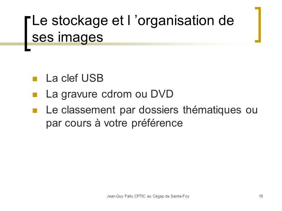 Jean-Guy Fallu CPTIC au Cégep de Sainte-Foy18 Le stockage et l organisation de ses images La clef USB La gravure cdrom ou DVD Le classement par dossiers thématiques ou par cours à votre préférence