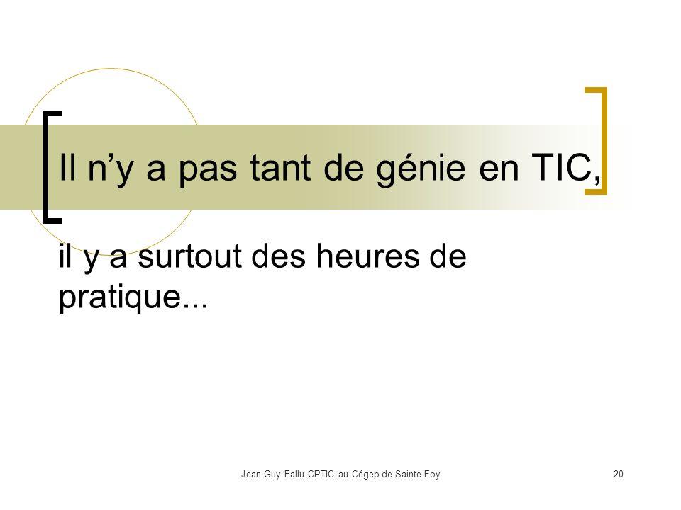 Jean-Guy Fallu CPTIC au Cégep de Sainte-Foy20 Il ny a pas tant de génie en TIC, il y a surtout des heures de pratique...
