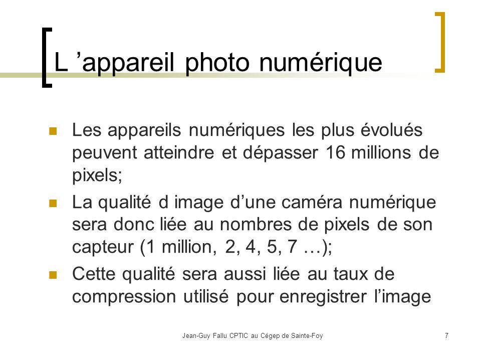 Jean-Guy Fallu CPTIC au Cégep de Sainte-Foy7 L appareil photo numérique Les appareils numériques les plus évolués peuvent atteindre et dépasser 16 millions de pixels; La qualité d image dune caméra numérique sera donc liée au nombres de pixels de son capteur (1 million, 2, 4, 5, 7 …); Cette qualité sera aussi liée au taux de compression utilisé pour enregistrer limage