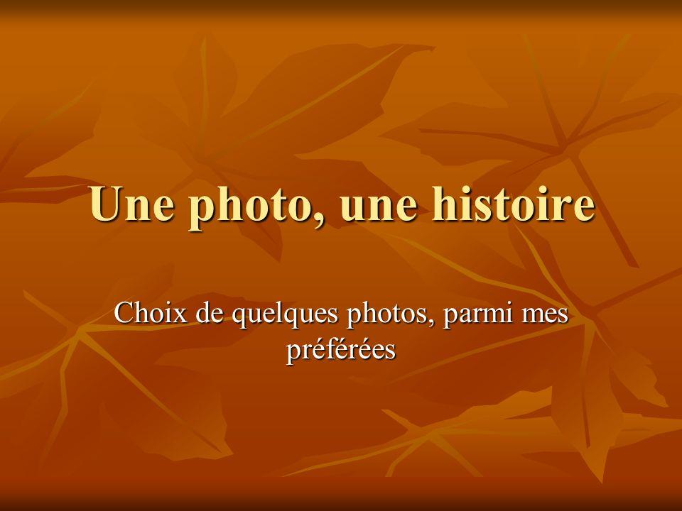 Une photo, une histoire Choix de quelques photos, parmi mes préférées