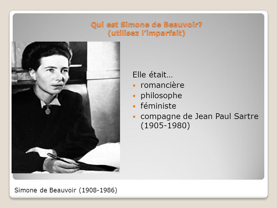 Qui est Simone de Beauvoir? (utilisez limparfait) Elle était… romancière philosophe féministe compagne de Jean Paul Sartre (1905-1980) Simone de Beauv