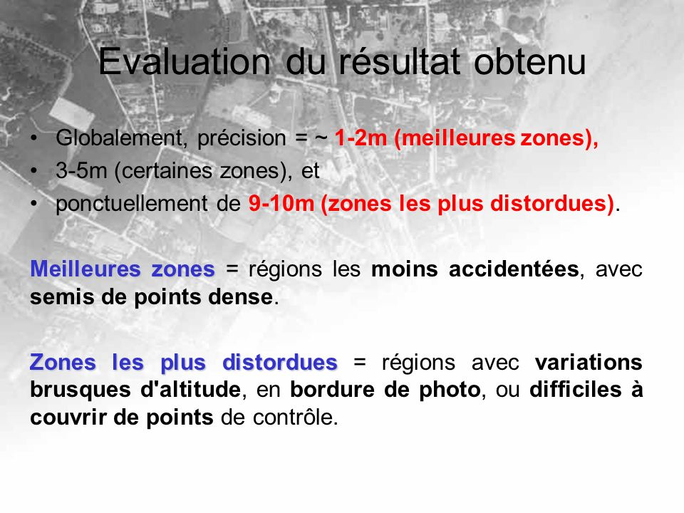 Evaluation du résultat obtenu Globalement, précision = ~ 1-2m (meilleures zones), 3-5m (certaines zones), et ponctuellement de 9-10m (zones les plus distordues).