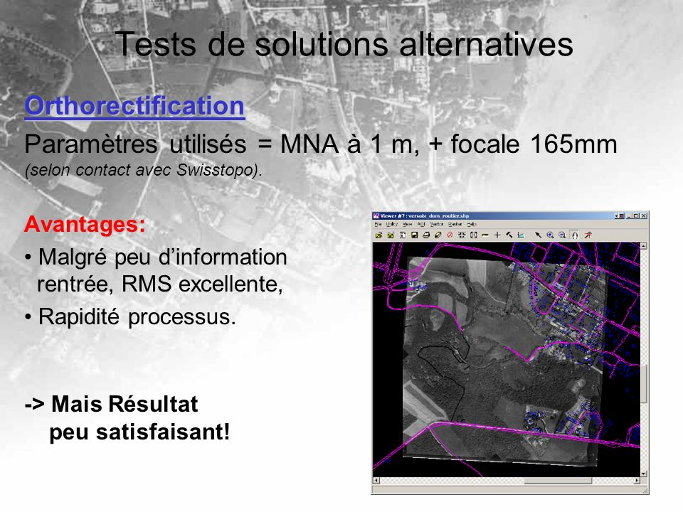Tests de solutions alternatives Orthorectification Paramètres utilisés = MNA à 1 m, + focale 165mm (selon contact avec Swisstopo).Avantages: Malgré pe