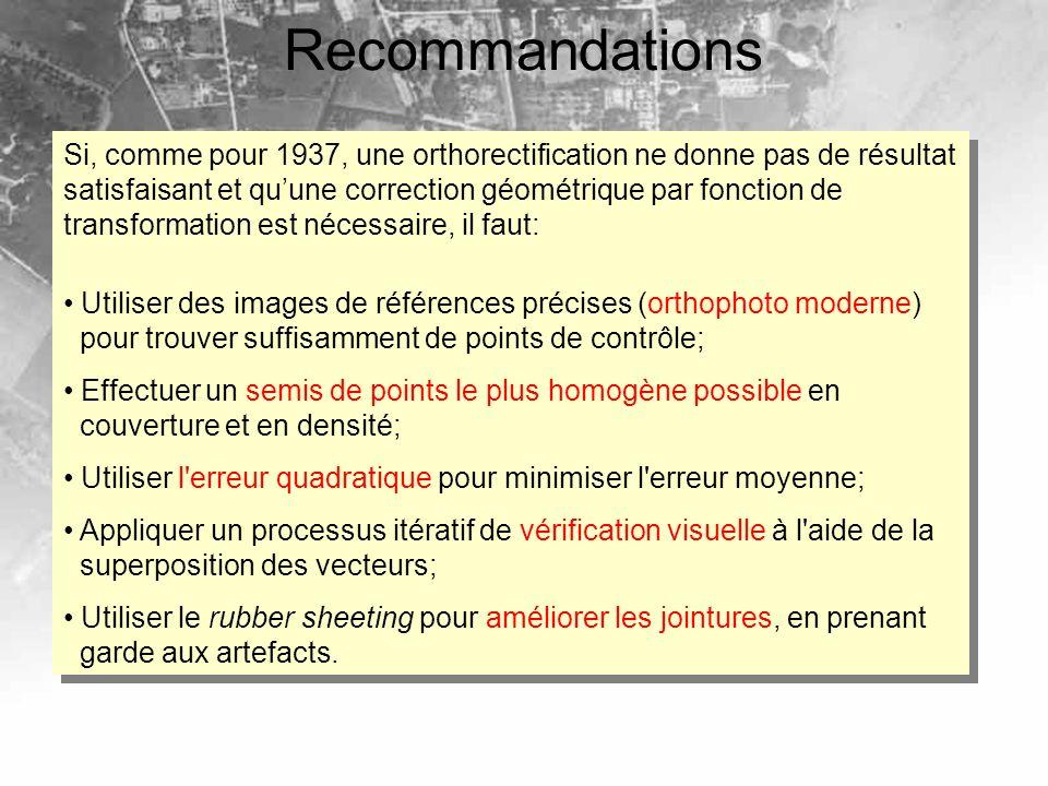Recommandations Si, comme pour 1937, une orthorectification ne donne pas de résultat satisfaisant et quune correction géométrique par fonction de transformation est nécessaire, il faut: Utiliser des images de références précises (orthophoto moderne) pour trouver suffisamment de points de contrôle; Effectuer un semis de points le plus homogène possible en couverture et en densité; Utiliser l erreur quadratique pour minimiser l erreur moyenne; Appliquer un processus itératif de vérification visuelle à l aide de la superposition des vecteurs; Utiliser le rubber sheeting pour améliorer les jointures, en prenant garde aux artefacts.