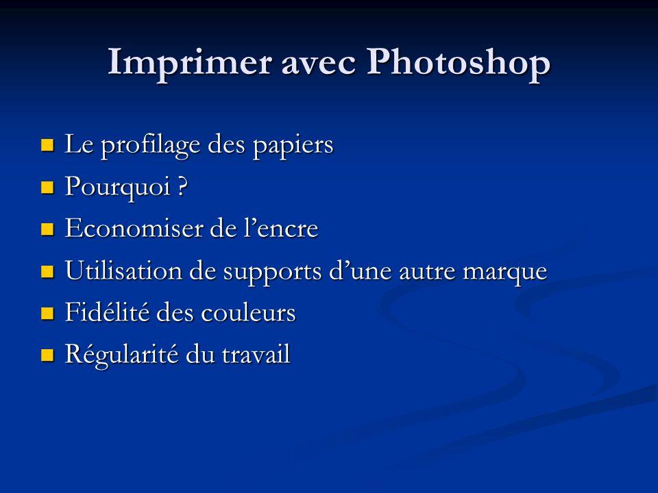 Imprimer avec Photoshop Le profilage des papiers Le profilage des papiers Pourquoi ? Pourquoi ? Economiser de lencre Economiser de lencre Utilisation