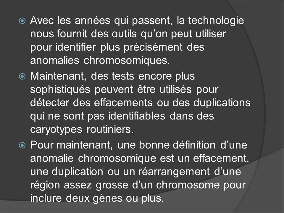 Avec les années qui passent, la technologie nous fournit des outils quon peut utiliser pour identifier plus précisément des anomalies chromosomiques.