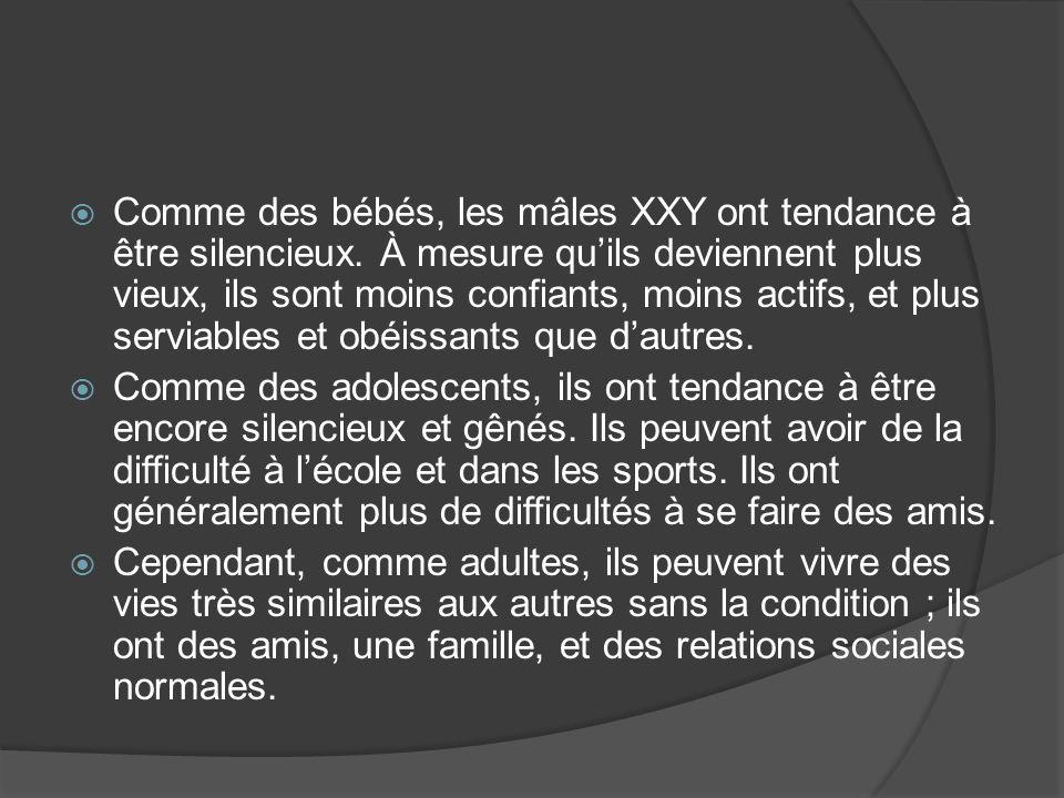 Comme des bébés, les mâles XXY ont tendance à être silencieux. À mesure quils deviennent plus vieux, ils sont moins confiants, moins actifs, et plus s
