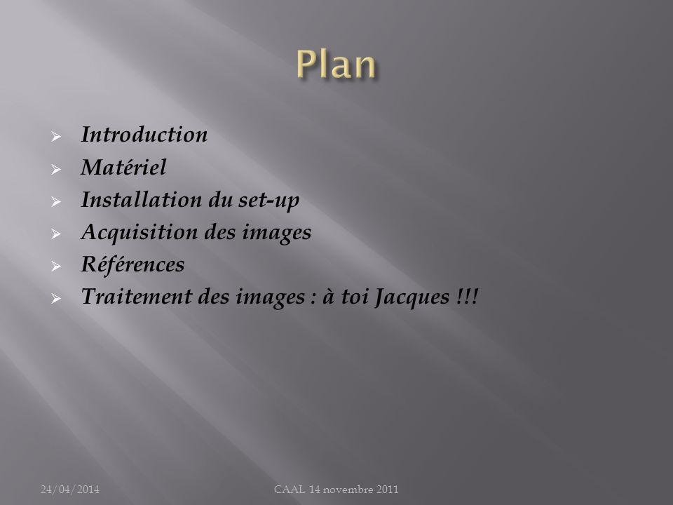 Introduction Matériel Installation du set-up Acquisition des images Références Traitement des images : à toi Jacques !!! 24/04/2014CAAL 14 novembre 20