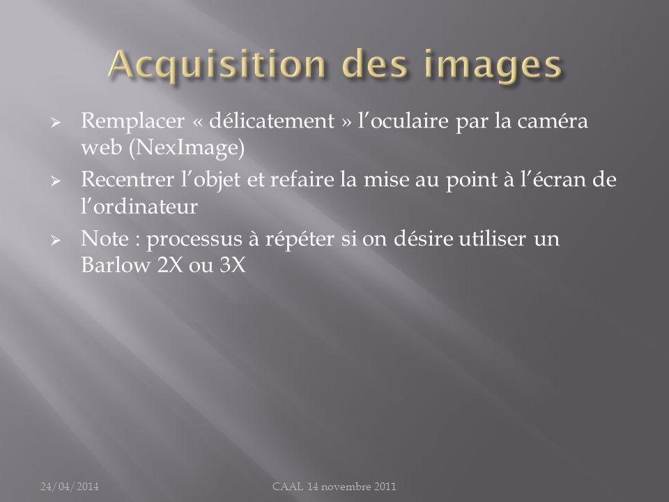 Remplacer « délicatement » loculaire par la caméra web (NexImage) Recentrer lobjet et refaire la mise au point à lécran de lordinateur Note : processu