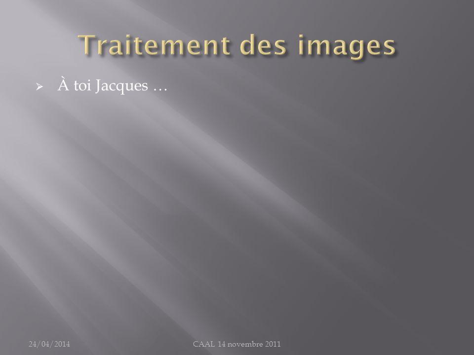 À toi Jacques … 24/04/2014CAAL 14 novembre 2011