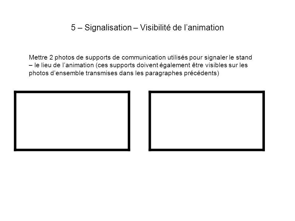 5 – Signalisation – Visibilité de lanimation Mettre 2 photos de supports de communication utilisés pour signaler le stand – le lieu de lanimation (ces supports doivent également être visibles sur les photos densemble transmises dans les paragraphes précédents)