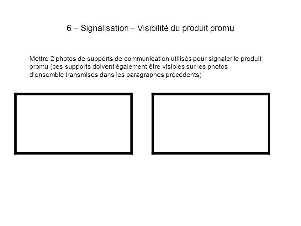 6 – Signalisation – Visibilité du produit promu Mettre 2 photos de supports de communication utilisés pour signaler le produit promu (ces supports doivent également être visibles sur les photos densemble transmises dans les paragraphes précédents)
