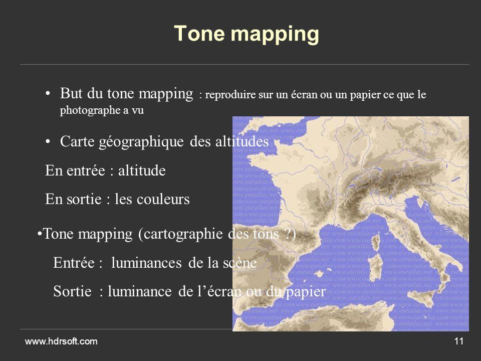 www.hdrsoft.com11 Tone mapping But du tone mapping : reproduire sur un écran ou un papier ce que le photographe a vu Tone mapping (cartographie des tons ?) Entrée : luminances de la scène Sortie : luminance de lécran ou du papier Carte géographique des altitudes En entrée : altitude En sortie : les couleurs
