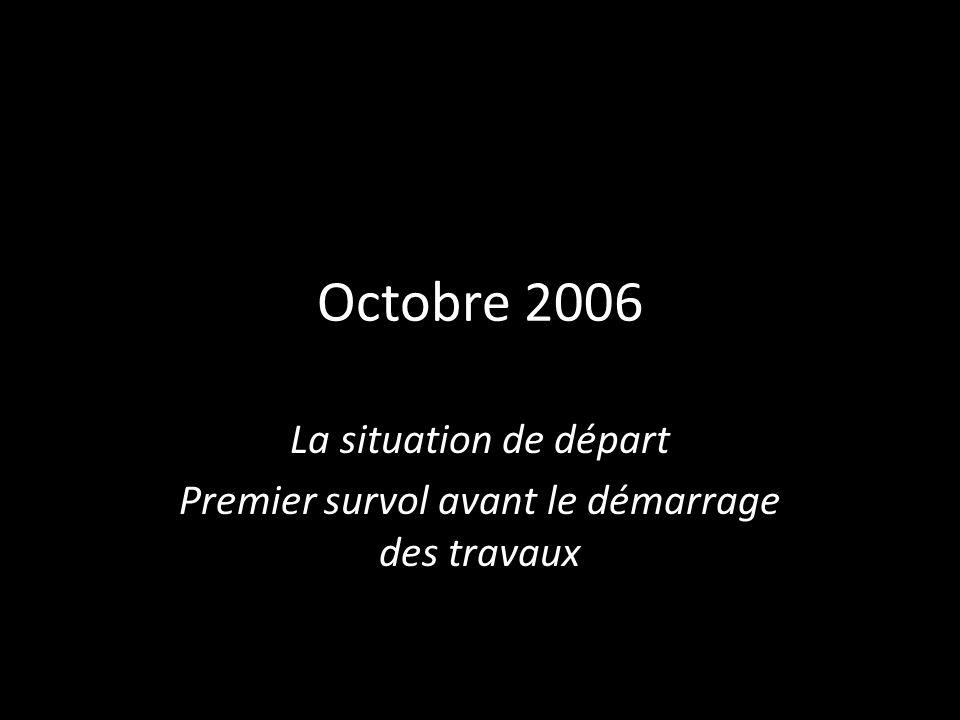 Octobre 2006 La situation de départ Premier survol avant le démarrage des travaux