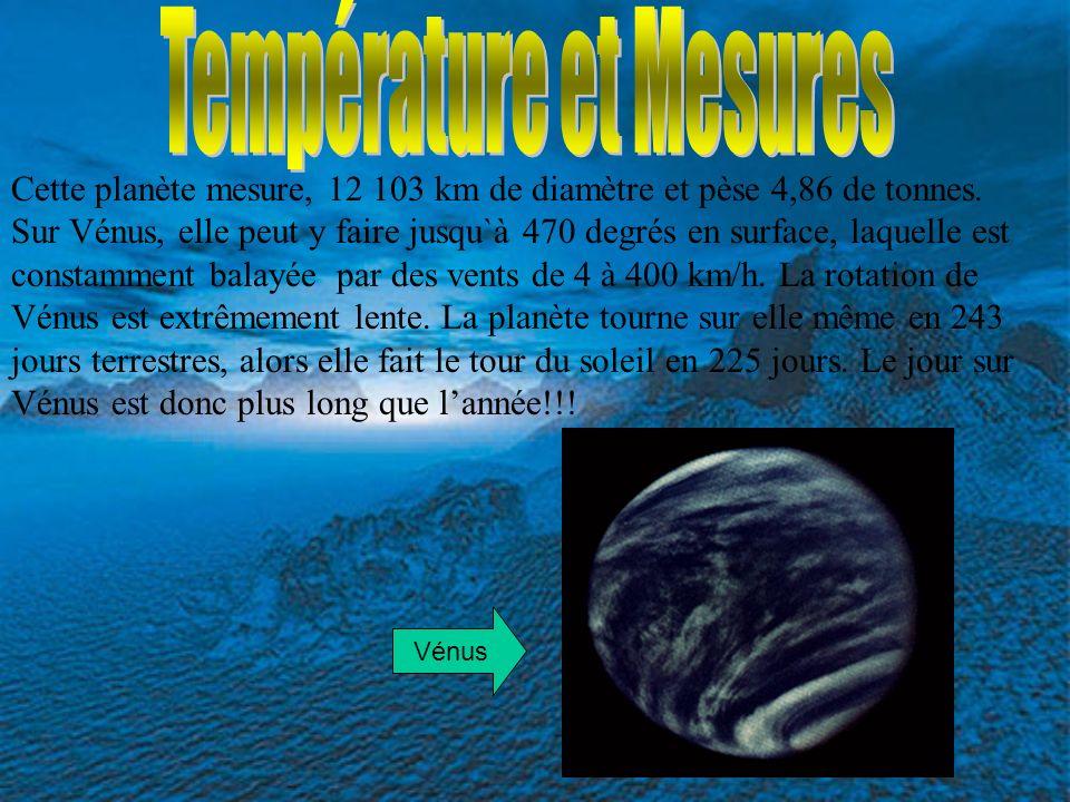 Cette planète mesure, 12 103 km de diamètre et pèse 4,86 de tonnes. Sur Vénus, elle peut y faire jusqu`à 470 degrés en surface, laquelle est constamme