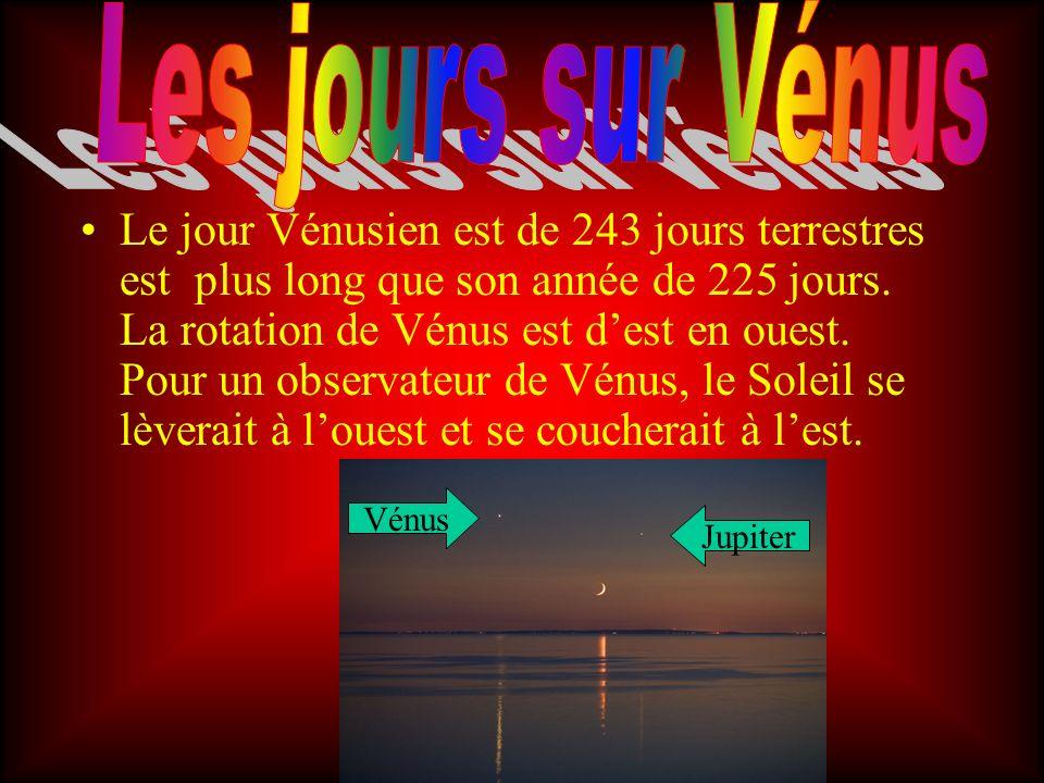 Le jour Vénusien est de 243 jours terrestres est plus long que son année de 225 jours. La rotation de Vénus est dest en ouest. Pour un observateur de