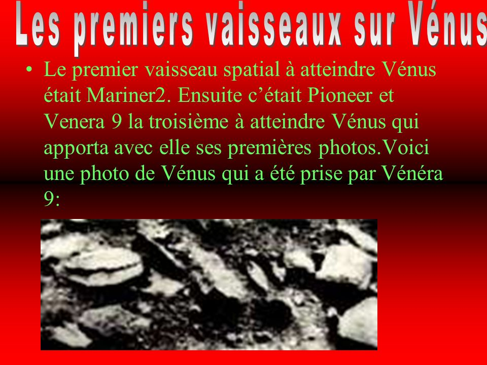 Le premier vaisseau spatial à atteindre Vénus était Mariner2. Ensuite cétait Pioneer et Venera 9 la troisième à atteindre Vénus qui apporta avec elle
