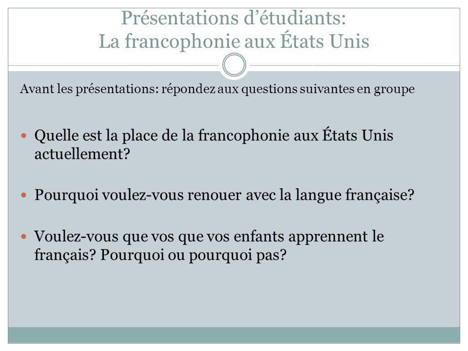 Présentations détudiants: La francophonie aux États Unis Avant les présentations: répondez aux questions suivantes en groupe Quelle est la place de la