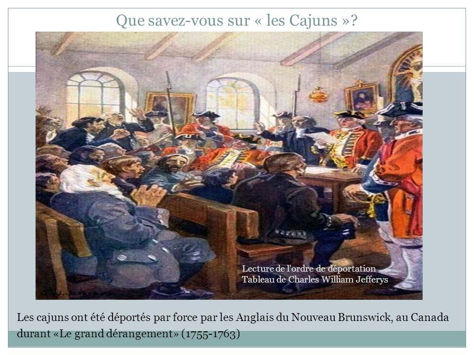 Que savez-vous sur « les Cajuns »? Les cajuns ont été déportés par force par les Anglais du Nouveau Brunswick, au Canada durant «Le grand dérangement»