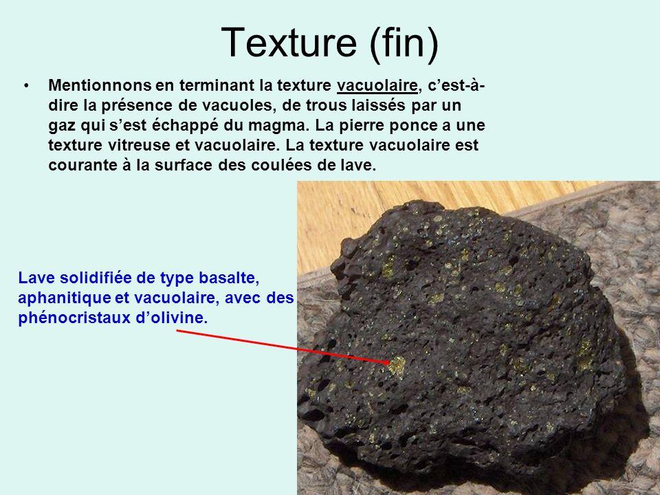 Texture (fin) Mentionnons en terminant la texture vacuolaire, cest-à- dire la présence de vacuoles, de trous laissés par un gaz qui sest échappé du ma