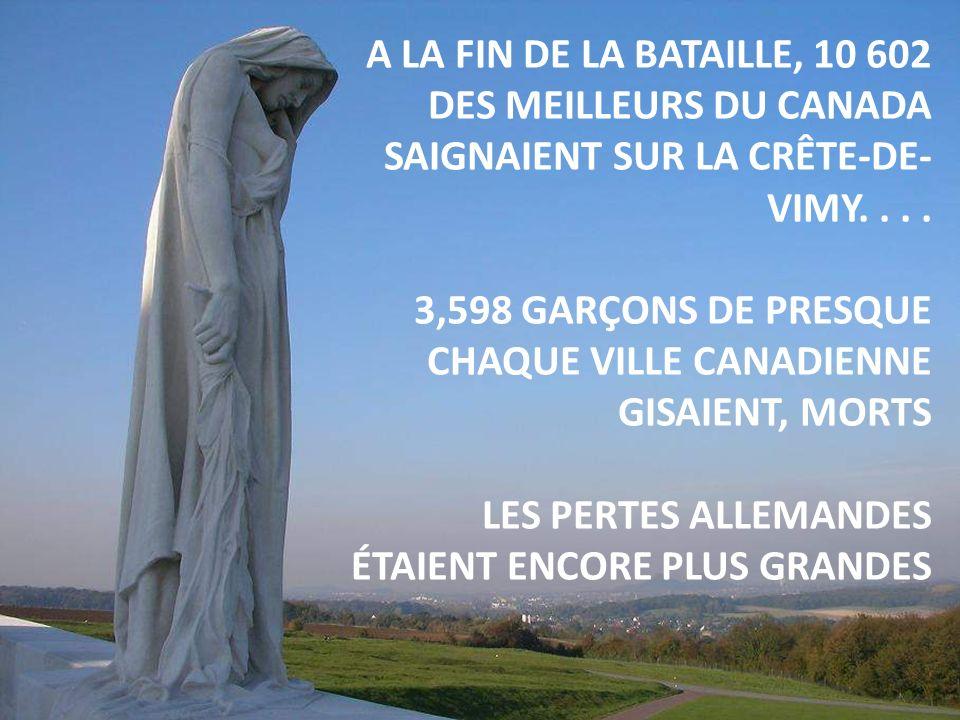 A LA FIN DE LA BATAILLE, 10 602 DES MEILLEURS DU CANADA SAIGNAIENT SUR LA CRÊTE-DE- VIMY.... 3,598 GARÇONS DE PRESQUE CHAQUE VILLE CANADIENNE GISAIENT