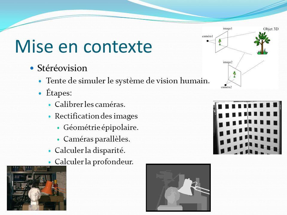 Mise en contexte Stéréovision Tente de simuler le système de vision humain. Étapes: Calibrer les caméras. Rectification des images Géométrie épipolair