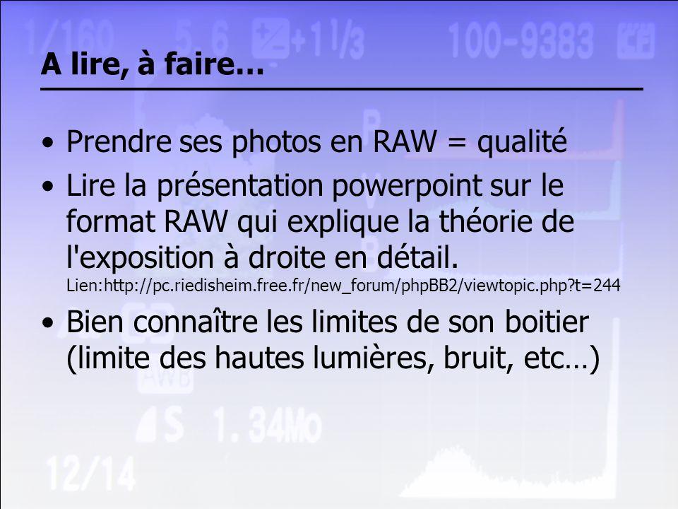A lire, à faire… Prendre ses photos en RAW = qualité Lire la présentation powerpoint sur le format RAW qui explique la théorie de l'exposition à droit