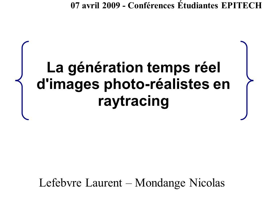 La génération temps réel d'images photo-réalistes en raytracing Lefebvre Laurent – Mondange Nicolas 07 avril 2009 - Conférences Étudiantes EPITECH