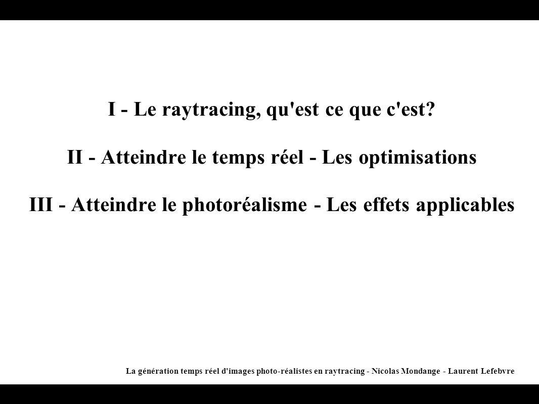 I - Le raytracing, qu'est ce que c'est? II - Atteindre le temps réel - Les optimisations III - Atteindre le photoréalisme - Les effets applicables La