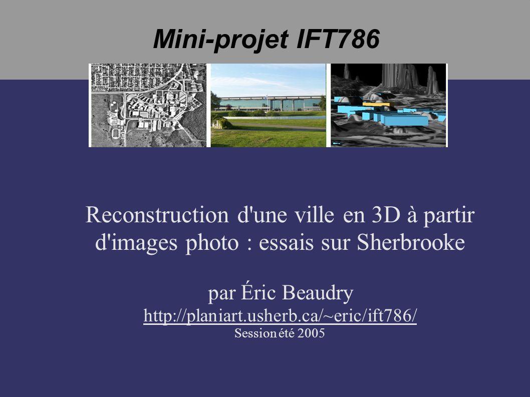 Mini-projet IFT786 Reconstruction d une ville en 3D à partir d images photo : essais sur Sherbrooke par Éric Beaudry http://planiart.usherb.ca/~eric/ift786/ Session été 2005