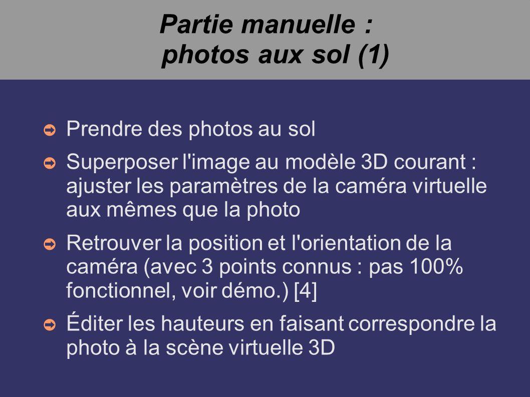 Partie manuelle : photos aux sol (1) Prendre des photos au sol Superposer l image au modèle 3D courant : ajuster les paramètres de la caméra virtuelle aux mêmes que la photo Retrouver la position et l orientation de la caméra (avec 3 points connus : pas 100% fonctionnel, voir démo.) [4] Éditer les hauteurs en faisant correspondre la photo à la scène virtuelle 3D