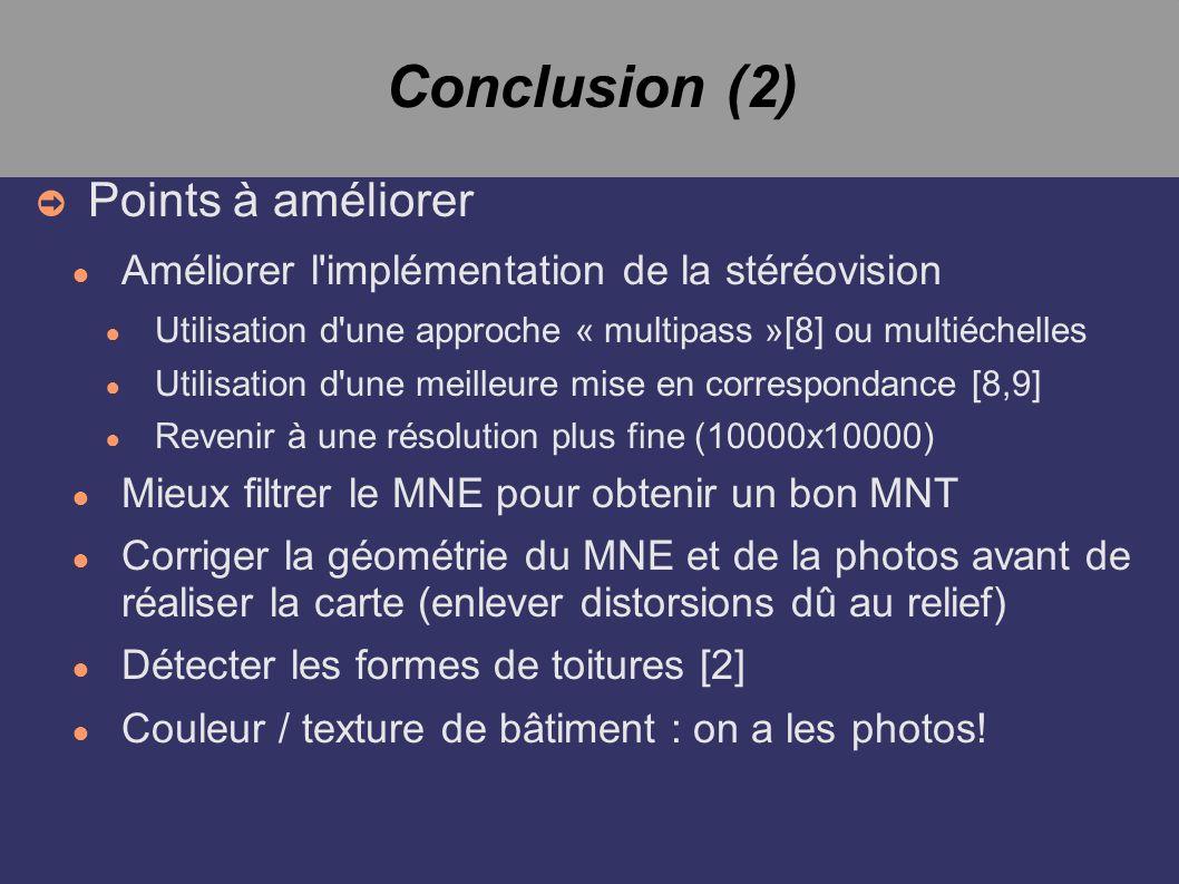 Conclusion (2) Points à améliorer Améliorer l implémentation de la stéréovision Utilisation d une approche « multipass »[8] ou multiéchelles Utilisation d une meilleure mise en correspondance [8,9] Revenir à une résolution plus fine (10000x10000) Mieux filtrer le MNE pour obtenir un bon MNT Corriger la géométrie du MNE et de la photos avant de réaliser la carte (enlever distorsions dû au relief) Détecter les formes de toitures [2] Couleur / texture de bâtiment : on a les photos!