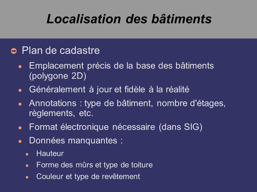 Localisation des bâtiments Plan de cadastre Emplacement précis de la base des bâtiments (polygone 2D) Généralement à jour et fidèle à la réalité Annotations : type de bâtiment, nombre d étages, règlements, etc.
