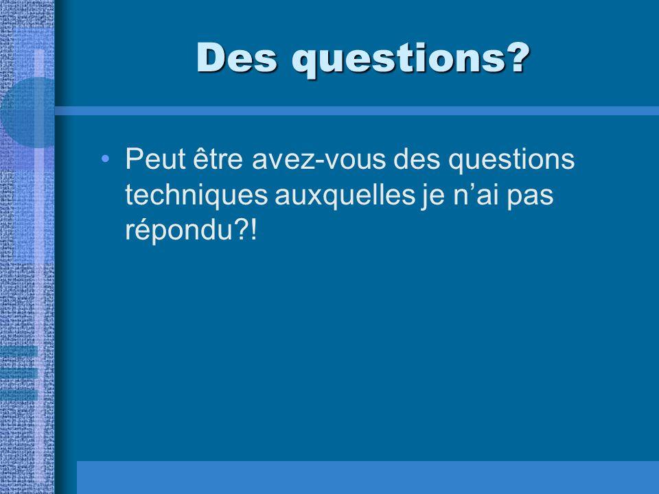 Des questions? Peut être avez-vous des questions techniques auxquelles je nai pas répondu?!