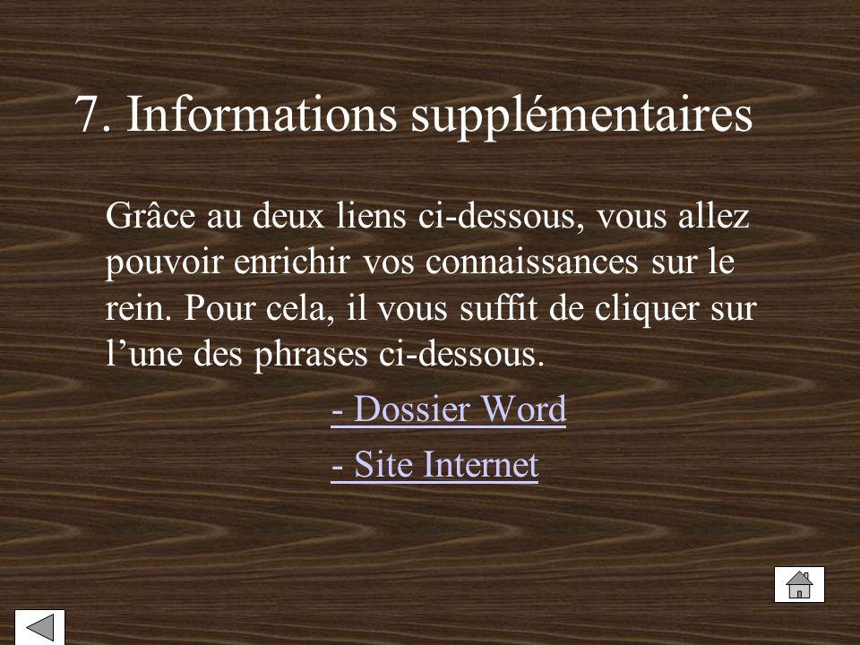 7. Informations supplémentaires Grâce au deux liens ci-dessous, vous allez pouvoir enrichir vos connaissances sur le rein. Pour cela, il vous suffit d