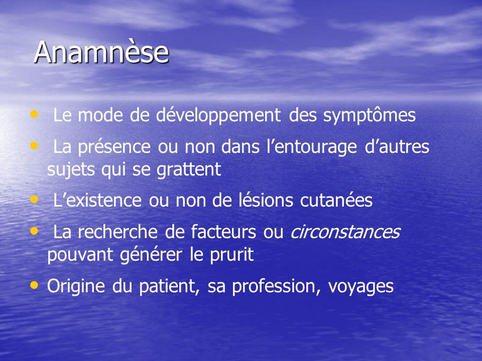 Anamnèse Le mode de développement des symptômes La présence ou non dans lentourage dautres sujets qui se grattent Lexistence ou non de lésions cutanée