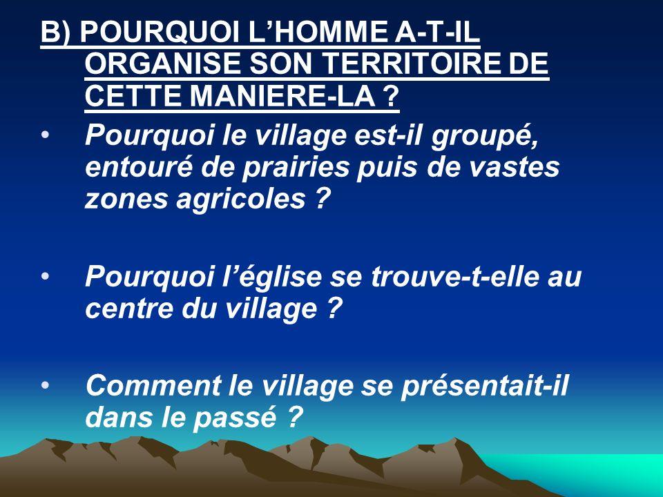 B) POURQUOI LHOMME A-T-IL ORGANISE SON TERRITOIRE DE CETTE MANIERE-LA ? Pourquoi le village est-il groupé, entouré de prairies puis de vastes zones ag