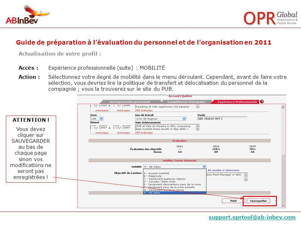 Guide de préparation à lévaluation du personnel et de lorganisation en 2011 support.oprtool@ab-inbev.com Actualisation de votre profil : Accès : Expérience professionnelle (suite) : MOBILITÉ Action : Sélectionnez votre degré de mobilité dans le menu déroulant.