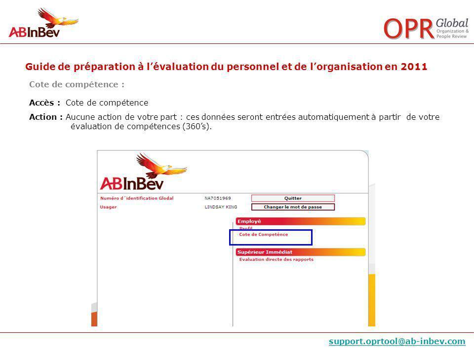 Guide de préparation à lévaluation du personnel et de lorganisation en 2011 support.oprtool@ab-inbev.com Cote de compétence : Accès : Cote de compétence Action : Aucune action de votre part : ces données seront entrées automatiquement à partir de votre évaluation de compétences (360s).