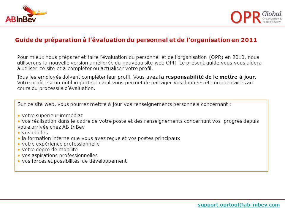 Guide de préparation à lévaluation du personnel et de lorganisation en 2011 support.oprtool@ab-inbev.com Pour mieux nous préparer et faire lévaluation du personnel et de lorganisation (OPR) en 2010, nous utiliserons la nouvelle version améliorée du nouveau site web OPR.