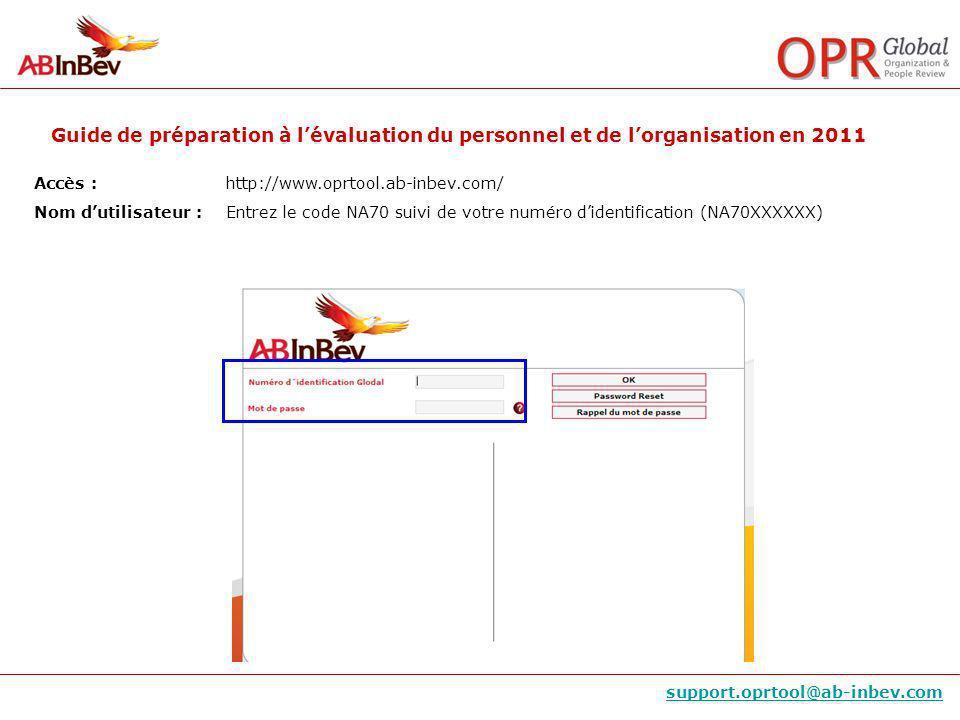 Guide de préparation à lévaluation du personnel et de lorganisation en 2011 support.oprtool@ab-inbev.com Accès :http://www.oprtool.ab-inbev.com/ Nom dutilisateur : Entrez le code NA70 suivi de votre numéro didentification (NA70XXXXXX)