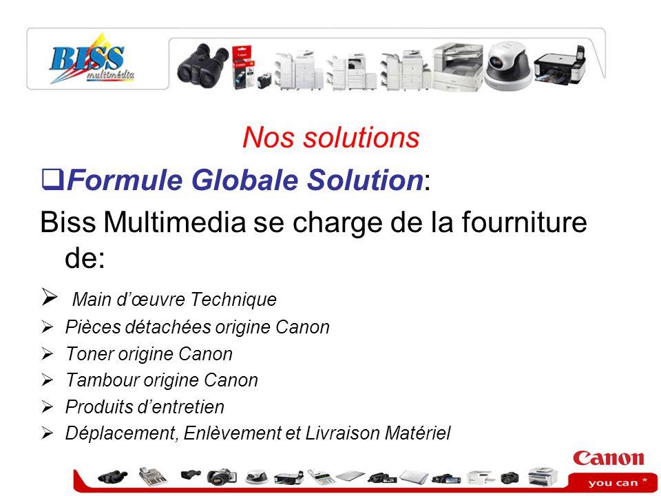 Nos solutions Formule Globale Solution: Biss Multimedia se charge de la fourniture de: Main dœuvre Technique Pièces détachées origine Canon Toner orig