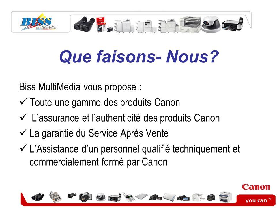 Que faisons- Nous? Biss MultiMedia vous propose : Toute une gamme des produits Canon Lassurance et lauthenticité des produits Canon La garantie du Ser