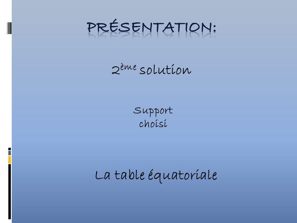 2 ème solution Support choisi La table équatoriale