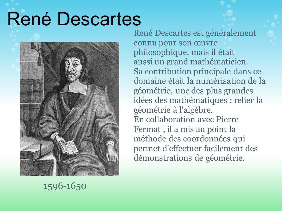 René Descartes 1596-1650 René Descartes est généralement connu pour son œuvre philosophique, mais il était aussi un grand mathématicien.