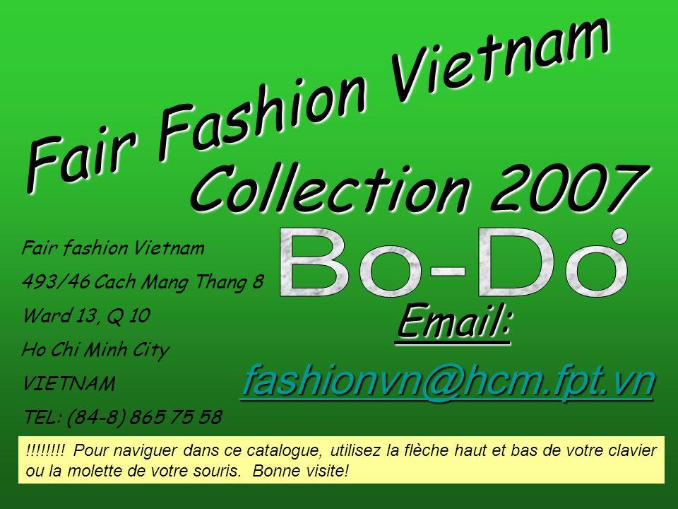 Fair Fashion Vietnam Fair fashion Vietnam 493/46 Cach Mang Thang 8 Ward 13, Q 10 Ho Chi Minh City VIETNAM TEL: (84-8) 865 75 58 fashionvn@hcm.fpt.vn E