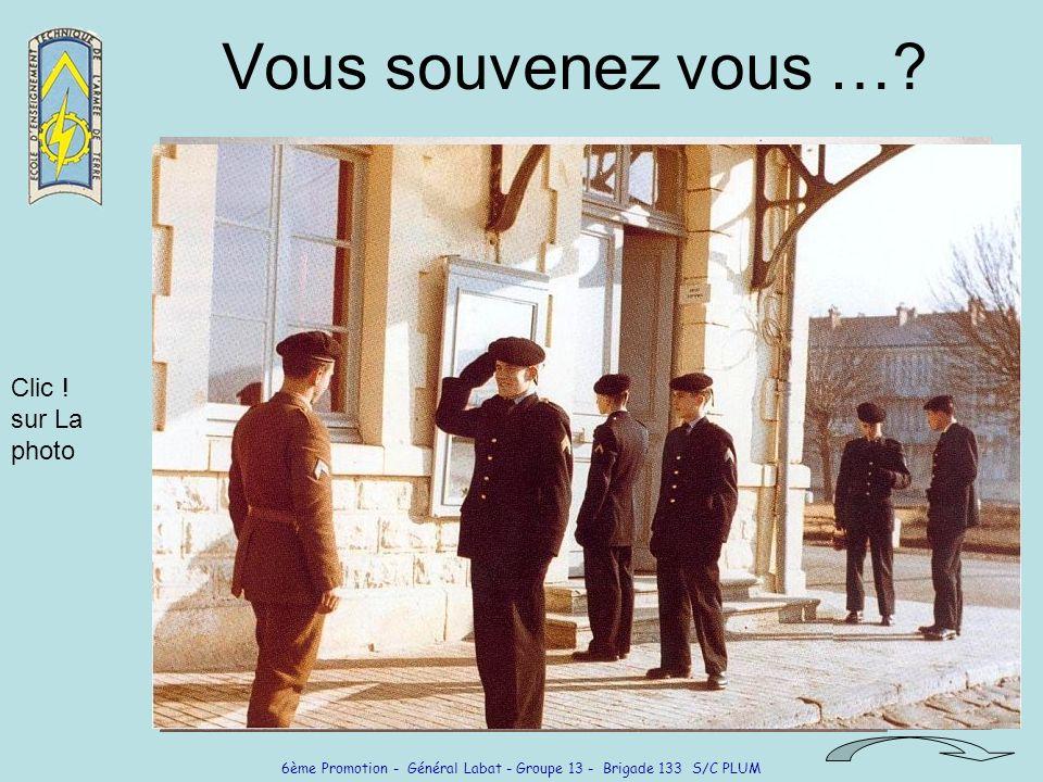 6ème Promotion - Général Labat - Groupe 13 - Brigade 133 S/C PLUM Vous souvenez vous …? Clic ! sur La photo