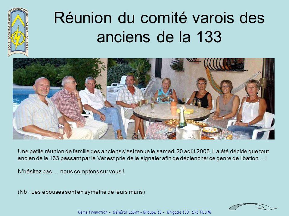 6ème Promotion - Général Labat - Groupe 13 - Brigade 133 S/C PLUM Réunion du comité varois des anciens de la 133 Une petite réunion de famille des anciens sest tenue le samedi 20 août 2005, il a été décidé que tout ancien de la 133 passant par le Var est prié de le signaler afin de déclencher ce genre de libation ….