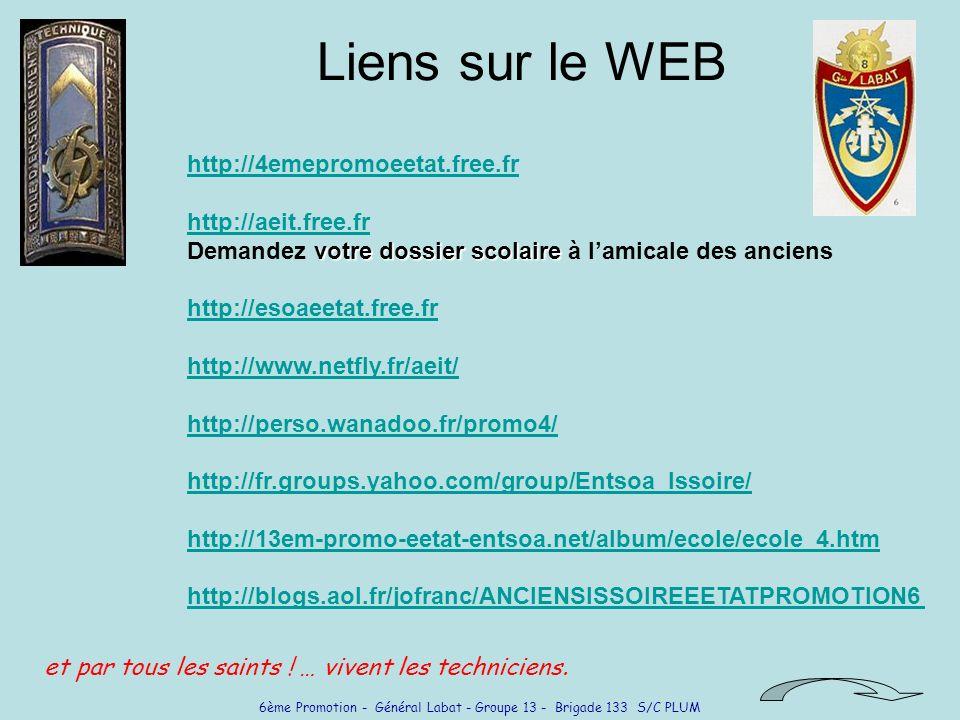 6ème Promotion - Général Labat - Groupe 13 - Brigade 133 S/C PLUM Liens sur le WEB votre dossier scolaire http://4emepromoeetat.free.fr http://aeit.free.fr Demandez votre dossier scolaire à lamicale des anciens http://4emepromoeetat.free.fr http://aeit.free.fr http://esoaeetat.free.fr http://www.netfly.fr/aeit/ http://perso.wanadoo.fr/promo4/ http://fr.groups.yahoo.com/group/Entsoa_Issoire/ http://13em-promo-eetat-entsoa.net/album/ecole/ecole_4.htm http://blogs.aol.fr/jofranc/ANCIENSISSOIREEETATPROMOTION6 et par tous les saints .