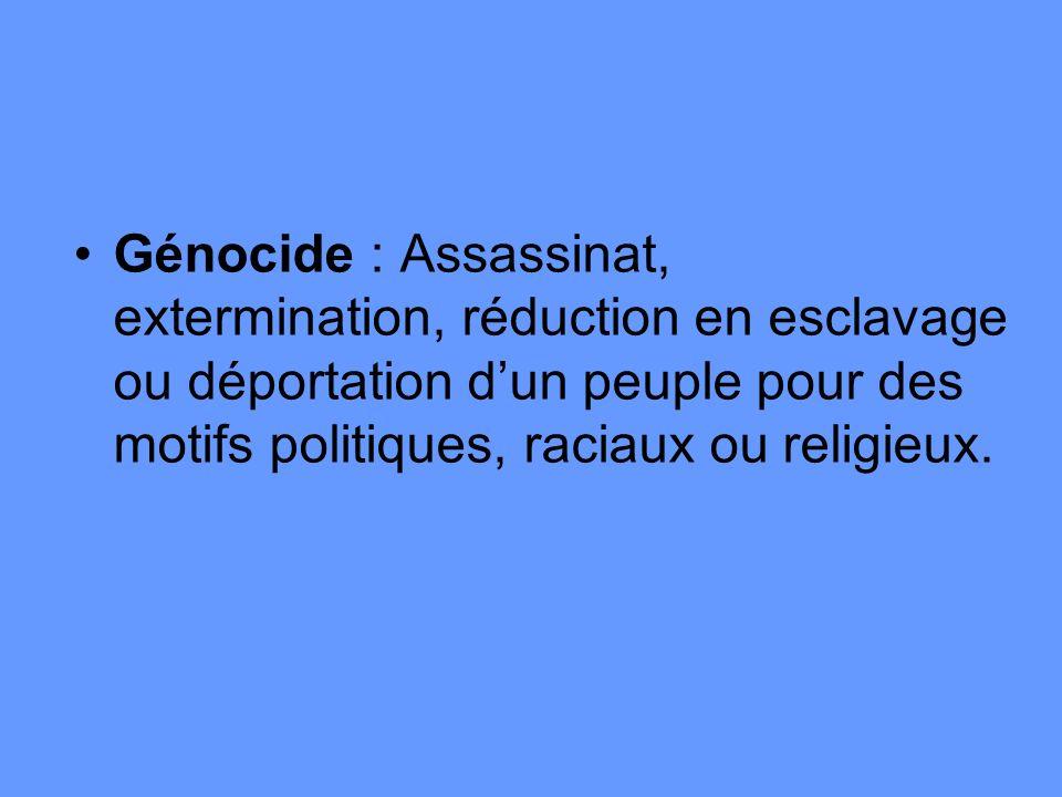 Génocide : Assassinat, extermination, réduction en esclavage ou déportation dun peuple pour des motifs politiques, raciaux ou religieux.
